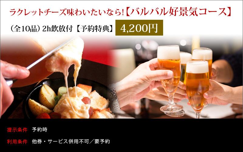 ラクレットチーズ味わいたいなら! バルバル好景気コース(全10品)120分飲放付4200円[予約特典]